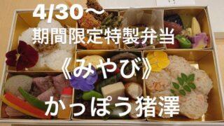 4/30~期間限定みやび弁当の販売開始!(1日10個限定) ~かっぽう猪澤(いざわ)~西舞子