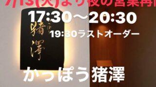 7月13日(火)より夜の営業再開! 17時半~20時半(19時半ラストオーダー ~かっぽう猪澤(いざわ)~西舞子